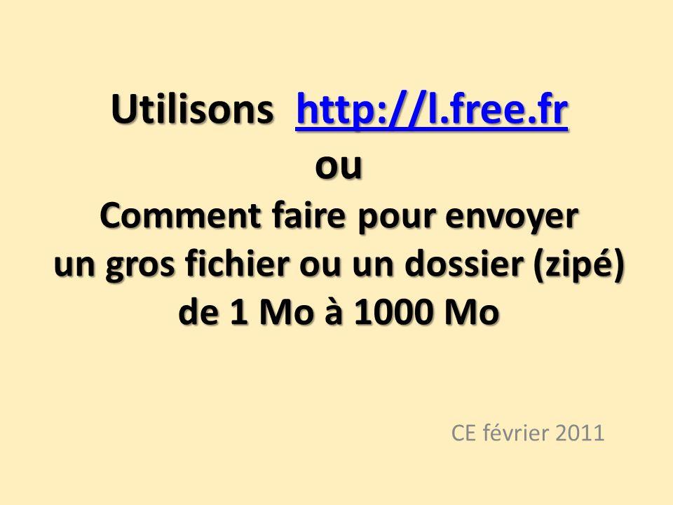 Utilisons http://l.free.fr ou Comment faire pour envoyer un gros fichier ou un dossier (zipé) de 1 Mo à 1000 Mo http://l.free.fr CE février 2011