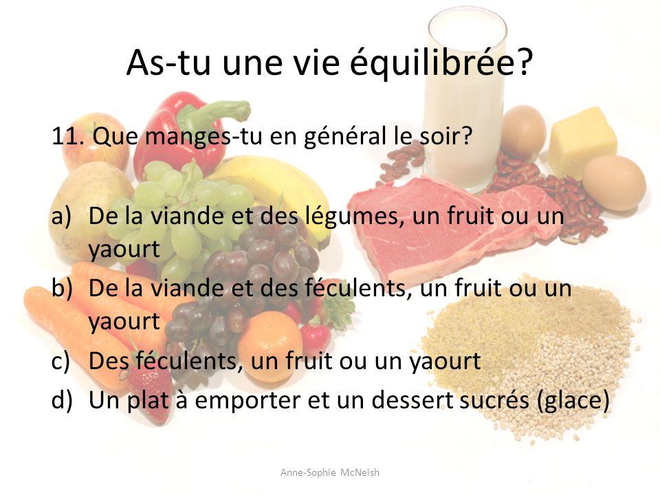 As-tu une vie équilibrée? 11. Que manges-tu en général le soir? a)De la viande et des légumes, un fruit ou un yaourt b)De la viande et des féculents,