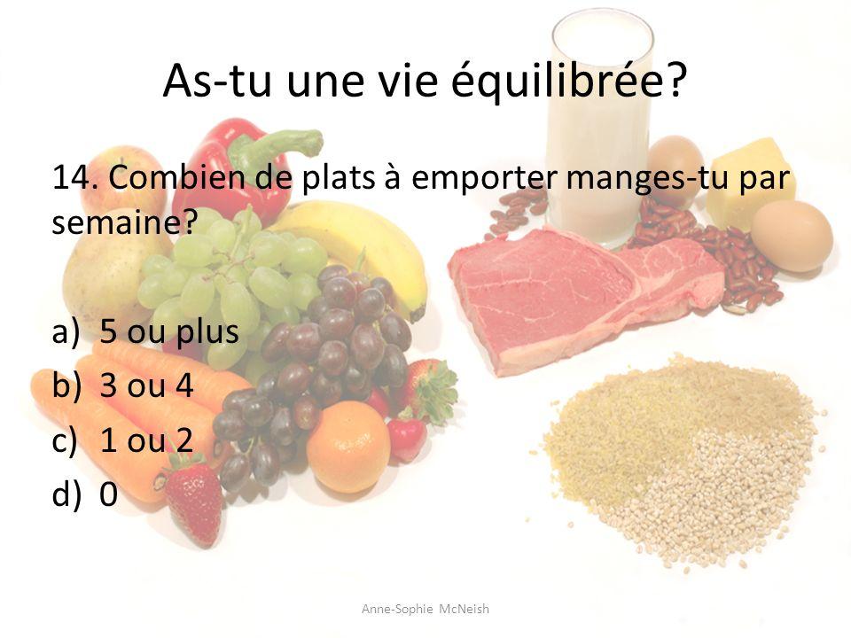 As-tu une vie équilibrée? 14. Combien de plats à emporter manges-tu par semaine? a)5 ou plus b)3 ou 4 c)1 ou 2 d)0 Anne-Sophie McNeish