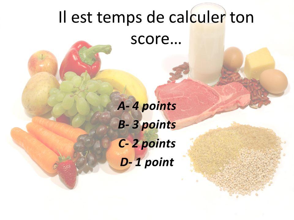 Il est temps de calculer ton score… A- 4 points B- 3 points C- 2 points D- 1 point