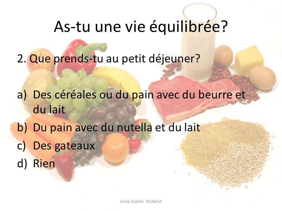 As-tu une vie équilibrée? 2. Que prends-tu au petit déjeuner? a)Des céréales ou du pain avec du beurre et du lait b)Du pain avec du nutella et du lait