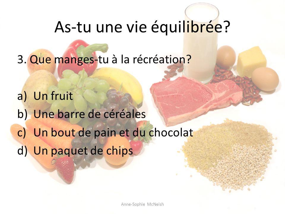 As-tu une vie équilibrée? 3. Que manges-tu à la récréation? a)Un fruit b)Une barre de céréales c)Un bout de pain et du chocolat d)Un paquet de chips A