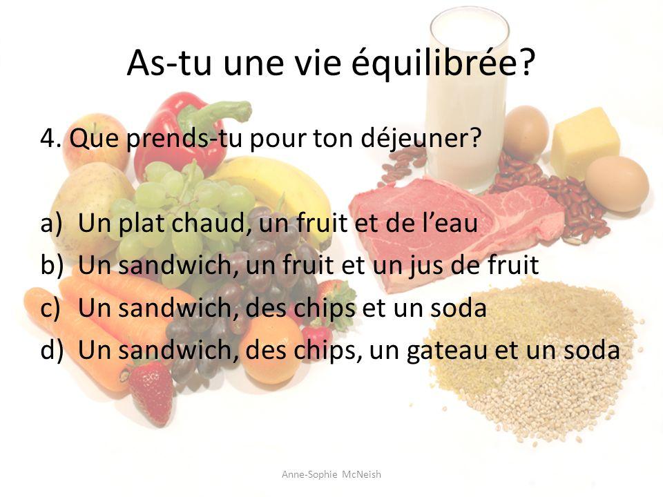 As-tu une vie équilibrée? 4. Que prends-tu pour ton déjeuner? a)Un plat chaud, un fruit et de leau b)Un sandwich, un fruit et un jus de fruit c)Un san
