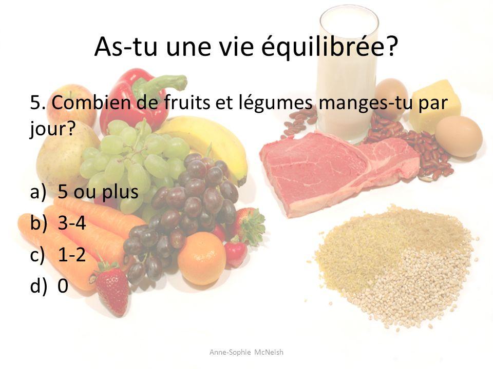 As-tu une vie équilibrée? 5. Combien de fruits et légumes manges-tu par jour? a)5 ou plus b)3-4 c)1-2 d)0 Anne-Sophie McNeish