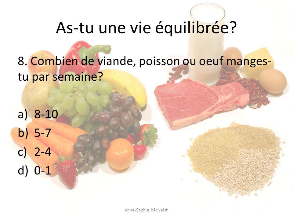 As-tu une vie équilibrée? 8. Combien de viande, poisson ou oeuf manges- tu par semaine? a)8-10 b)5-7 c)2-4 d)0-1 Anne-Sophie McNeish