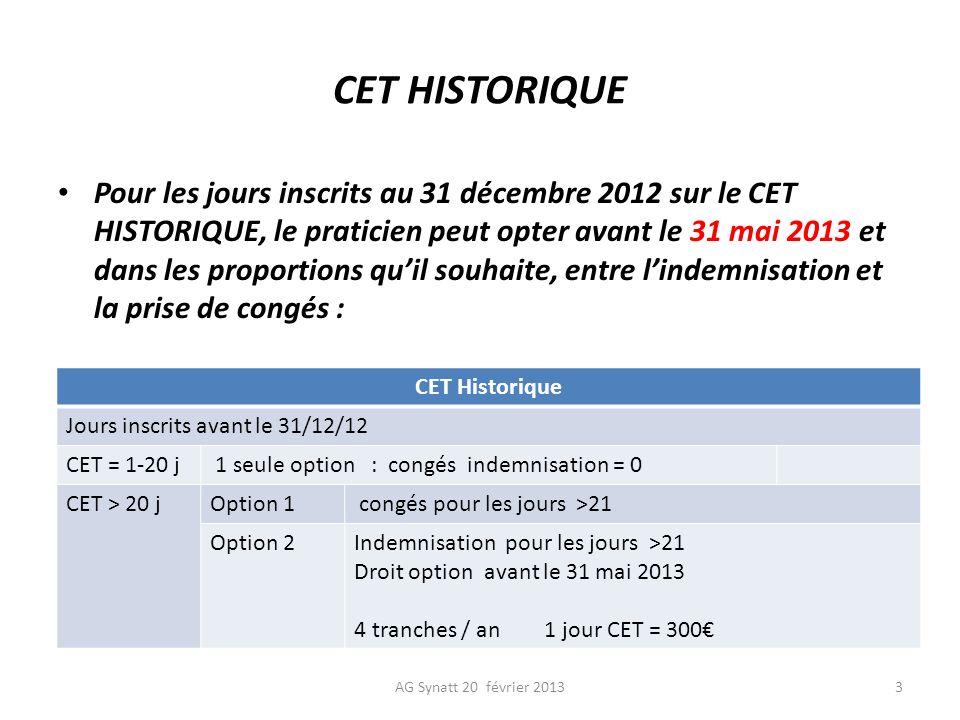 CET HISTORIQUE CET Historique Jours inscrits avant le 31/12/12 CET = 1-20 j 1 seule option : congés indemnisation = 0 CET > 20 jOption 1 congés pour les jours >21 Option 2Indemnisation pour les jours >21 Droit option avant le 31 mai 2013 4 tranches / an 1 jour CET = 300 AG Synatt 20 février 20133 Pour les jours inscrits au 31 décembre 2012 sur le CET HISTORIQUE, le praticien peut opter avant le 31 mai 2013 et dans les proportions quil souhaite, entre lindemnisation et la prise de congés :