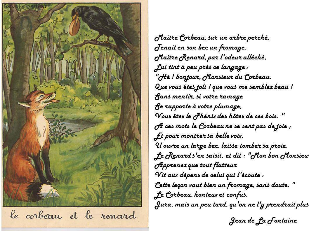 Maître Corbeau, sur un arbre perché, Tenait en son bec un fromage. Maître Renard, par l'odeur alléché, Lui tint à peu près ce langage :