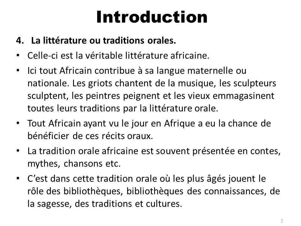 4.La littérature ou traditions orales. Celle-ci est la véritable littérature africaine. Ici tout Africain contribue à sa langue maternelle ou national