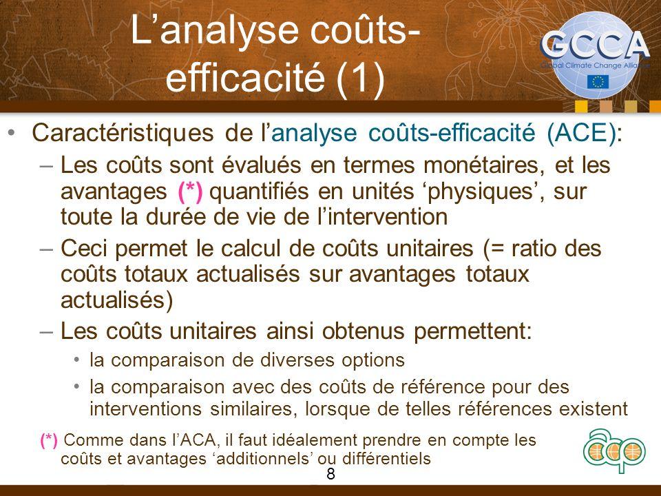 Lanalyse coûts- efficacité (1) Caractéristiques de lanalyse coûts-efficacité (ACE): –Les coûts sont évalués en termes monétaires, et les avantages (*) quantifiés en unités physiques, sur toute la durée de vie de lintervention –Ceci permet le calcul de coûts unitaires (= ratio des coûts totaux actualisés sur avantages totaux actualisés) –Les coûts unitaires ainsi obtenus permettent: la comparaison de diverses options la comparaison avec des coûts de référence pour des interventions similaires, lorsque de telles références existent (*) Comme dans lACA, il faut idéalement prendre en compte les coûts et avantages additionnels ou différentiels 8