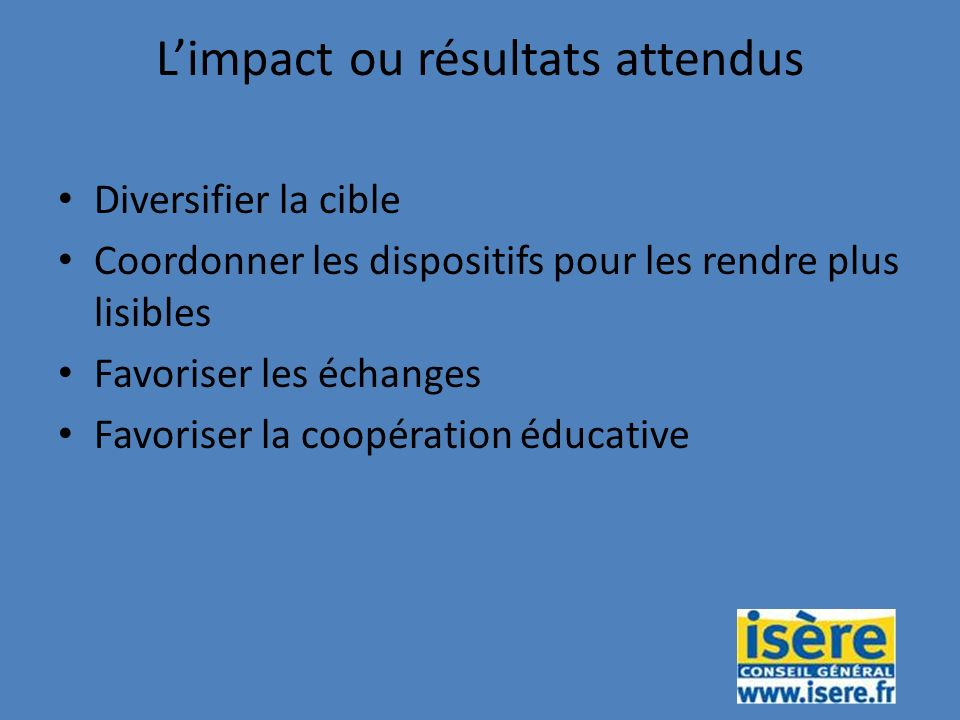Limpact ou résultats attendus Diversifier la cible Coordonner les dispositifs pour les rendre plus lisibles Favoriser les échanges Favoriser la coopération éducative