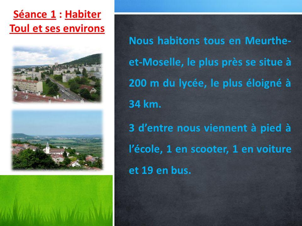 Séance 1 : Habiter Toul et ses environs Nous habitons tous en Meurthe- et-Moselle, le plus près se situe à 200 m du lycée, le plus éloigné à 34 km. 3