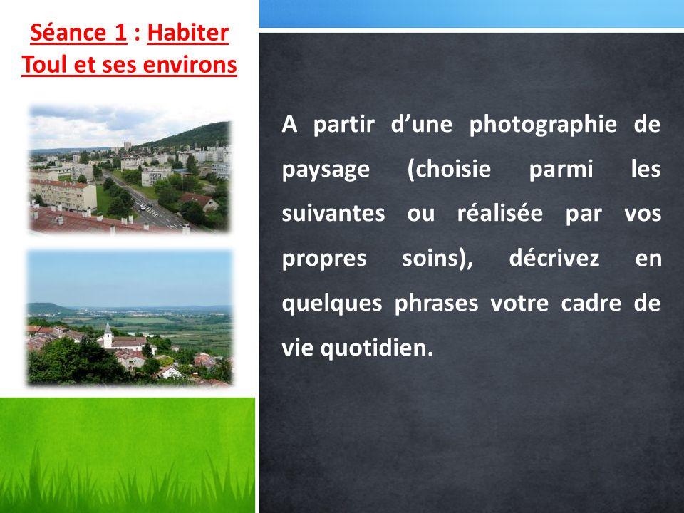 Séance 1 : Habiter Toul et ses environs A partir dune photographie de paysage (choisie parmi les suivantes ou réalisée par vos propres soins), décrive
