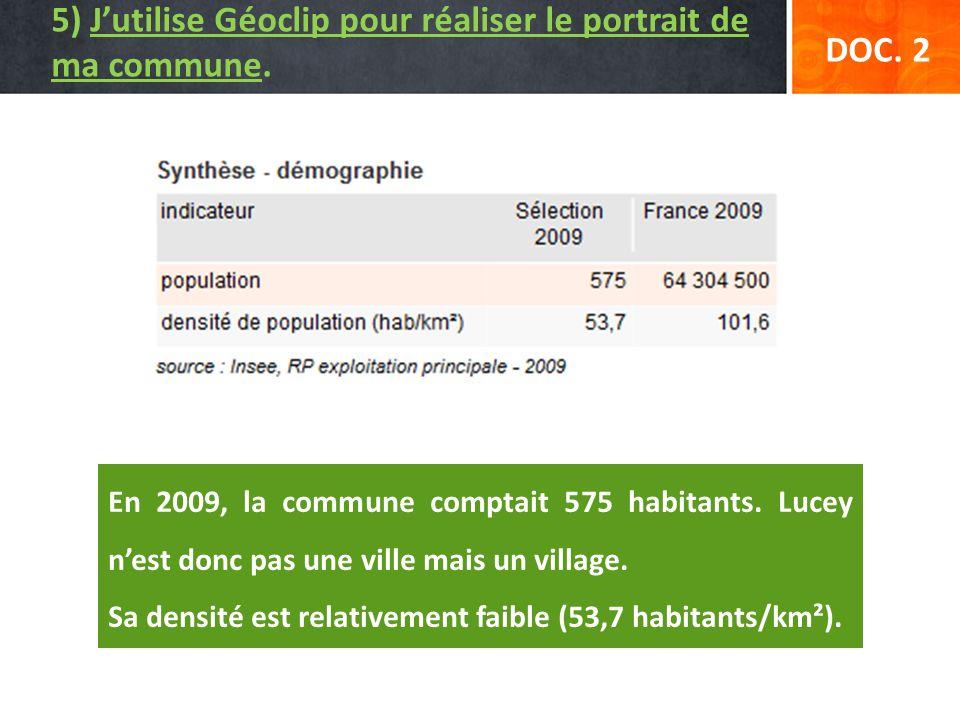 DOC. 2 5) Jutilise Géoclip pour réaliser le portrait de ma commune. En 2009, la commune comptait 575 habitants. Lucey nest donc pas une ville mais un