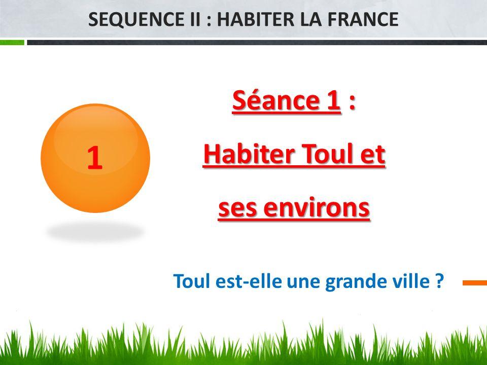 Séance 1 : Habiter Toul et ses environs 1 SEQUENCE II : HABITER LA FRANCE Toul est-elle une grande ville ?