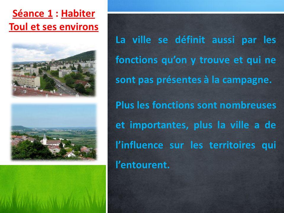 Séance 1 : Habiter Toul et ses environs La ville se définit aussi par les fonctions quon y trouve et qui ne sont pas présentes à la campagne. Plus les