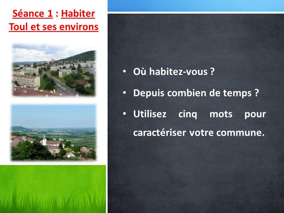 Séance 1 : Habiter Toul et ses environs Où habitez-vous ? Depuis combien de temps ? Utilisez cinq mots pour caractériser votre commune.
