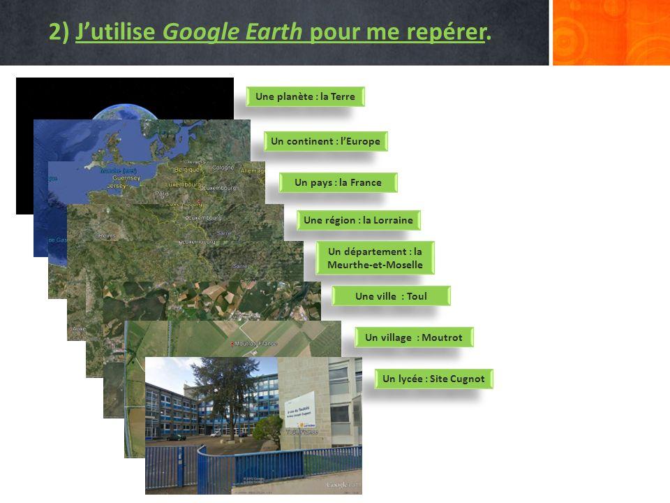 2) Jutilise Google Earth pour me repérer. Une planète : la Terre Un continent : lEurope Un pays : la France Une région : la Lorraine Un département :