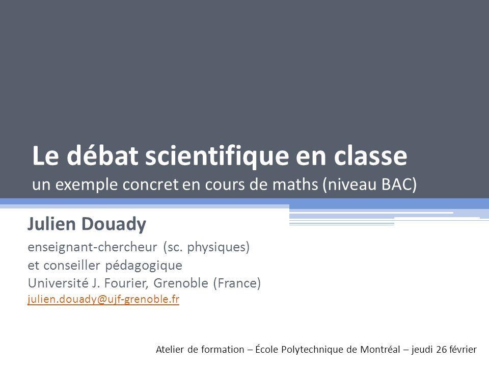 Le débat scientifique en classe un exemple concret en cours de maths (niveau BAC) Julien Douady enseignant-chercheur (sc. physiques) et conseiller péd