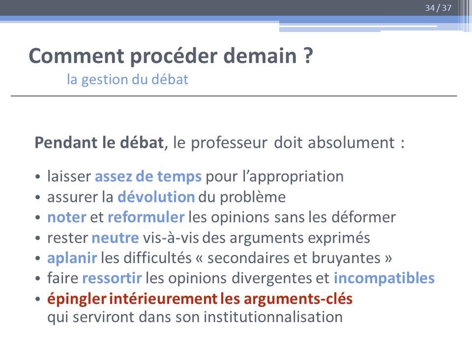 Comment procéder demain ? la gestion du débat Pendant le débat, le professeur doit absolument : laisser assez de temps pour lappropriation assurer la