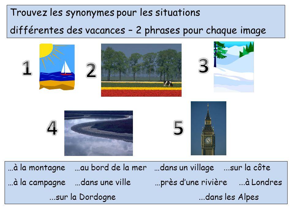 Trouvez les synonymes pour les situations différentes des vacances – 2 phrases pour chaque image …à la montagne …au bord de la mer …dans un village...sur la côte …à la campagne …dans une ville…près dune rivière...à Londres...sur la Dordogne...dans les Alpes