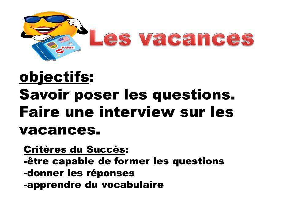 objectifs: Savoir poser les questions. Faire une interview sur les vacances. Critères du Succès: -être capable de former les questions -donner les rép