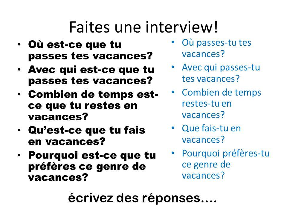 Faites une interview! Où est-ce que tu passes tes vacances? Avec qui est-ce que tu passes tes vacances? Combien de temps est- ce que tu restes en vaca