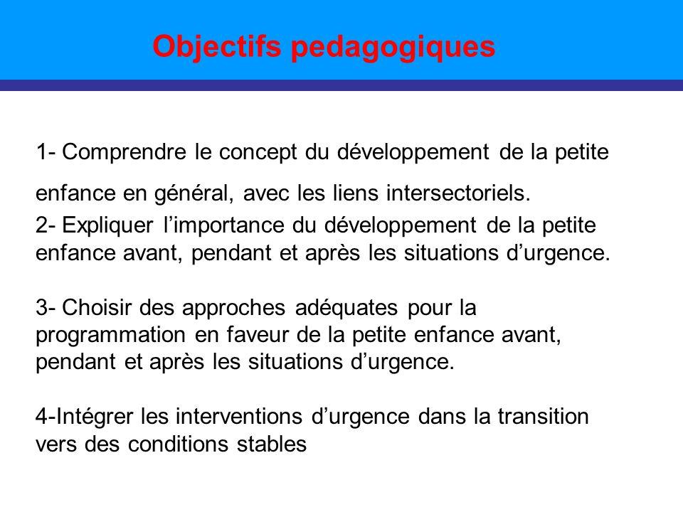 Objectifs pedagogiques 1- Comprendre le concept du développement de la petite enfance en général, avec les liens intersectoriels.