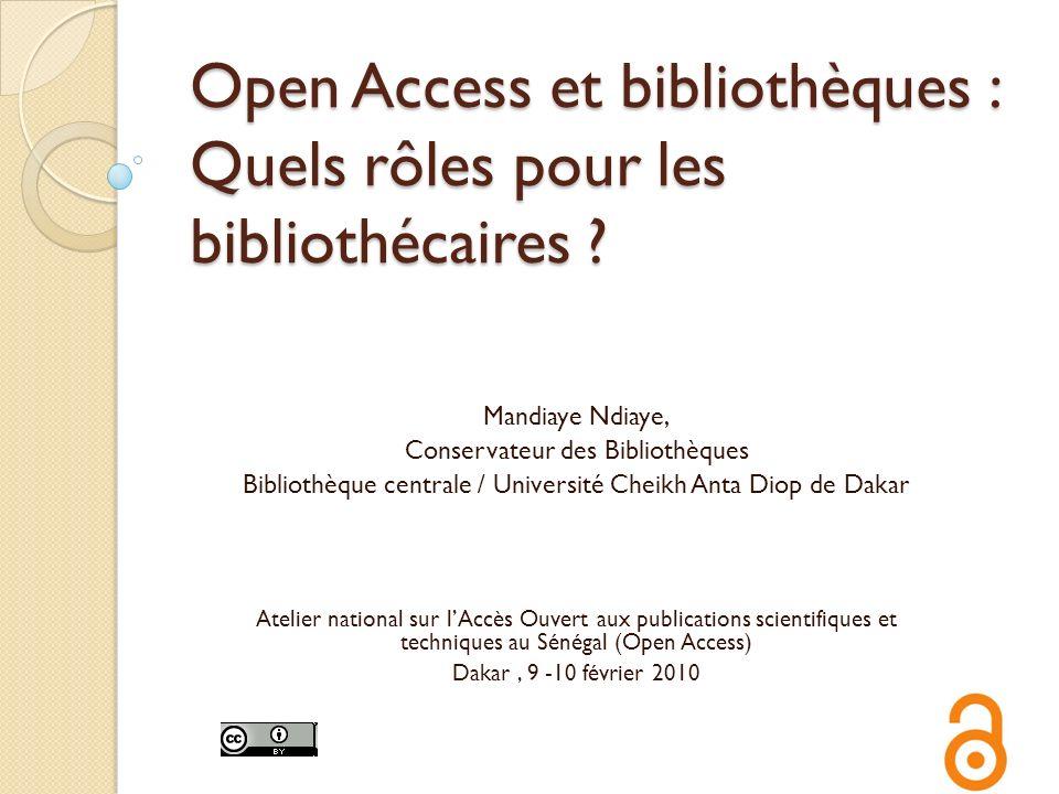Open Access et bibliothèques : Quels rôles pour les bibliothécaires ? Mandiaye Ndiaye, Conservateur des Bibliothèques Bibliothèque centrale / Universi