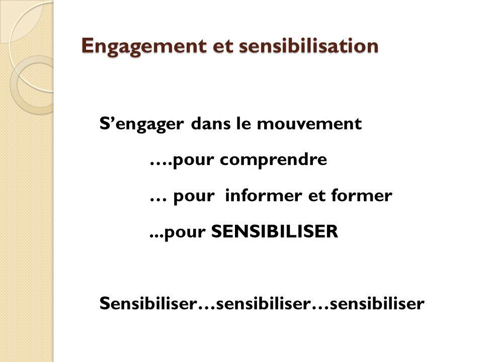 Engagement et sensibilisation Sengager dans le mouvement ….pour comprendre … pour informer et former...pour SENSIBILISER Sensibiliser…sensibiliser…sen