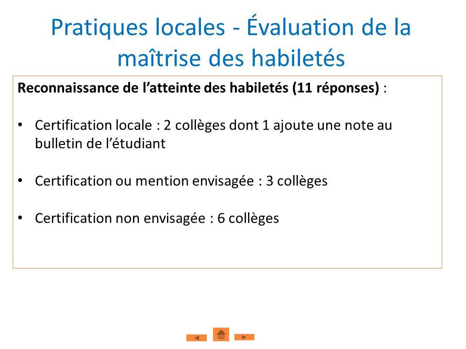 Pratiques locales - Évaluation de la maîtrise des habiletés Reconnaissance de latteinte des habiletés (11 réponses) : Certification locale : 2 collèges dont 1 ajoute une note au bulletin de létudiant Certification ou mention envisagée : 3 collèges Certification non envisagée : 6 collèges