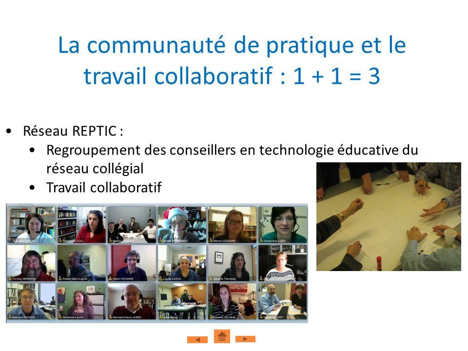 La communauté de pratique et le travail collaboratif : 1 + 1 = 3 Réseau REPTIC : Regroupement des conseillers en technologie éducative du réseau collégial Travail collaboratif