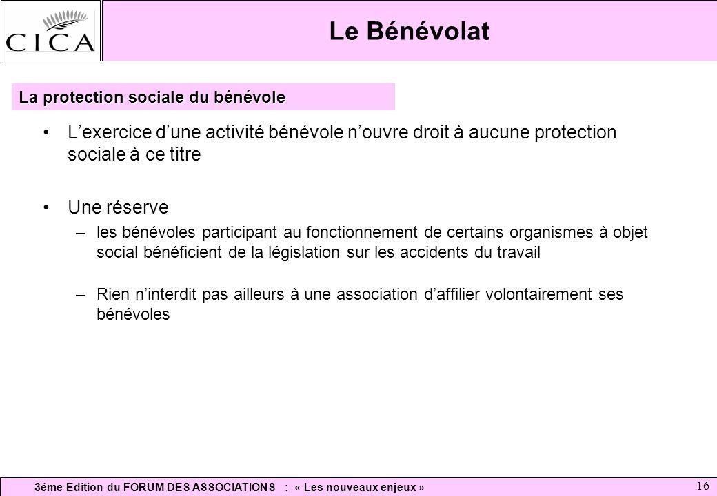 3éme Edition du FORUM DES ASSOCIATIONS : « Les nouveaux enjeux » 16 Le Bénévolat Lexercice dune activité bénévole nouvre droit à aucune protection soc