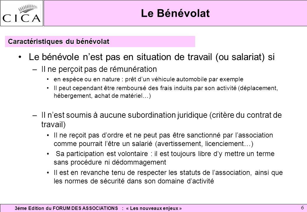 3éme Edition du FORUM DES ASSOCIATIONS : « Les nouveaux enjeux » 6 Le Bénévolat Le bénévole nest pas en situation de travail (ou salariat) si –Il ne p