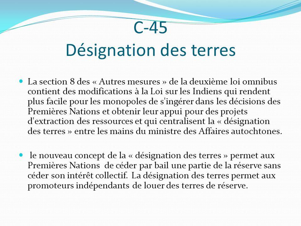 C-45 Désignation des terres La section 8 des « Autres mesures » de la deuxième loi omnibus contient des modifications à la Loi sur les Indiens qui ren