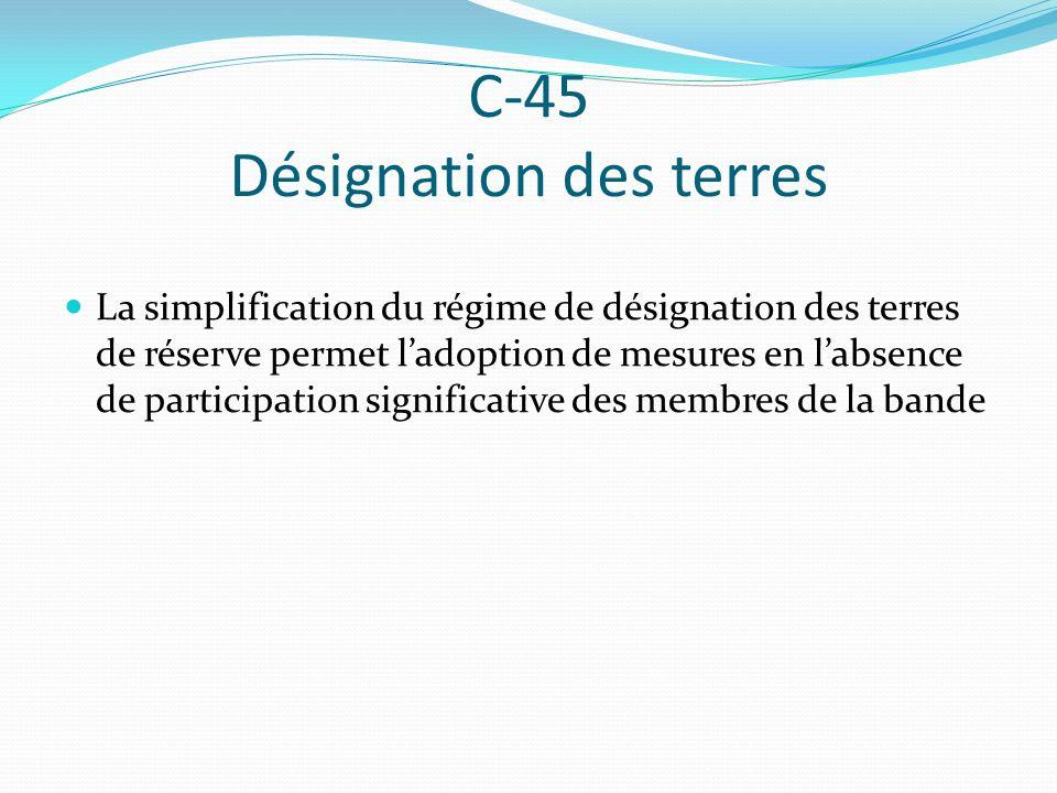 C-45 Désignation des terres La simplification du régime de désignation des terres de réserve permet ladoption de mesures en labsence de participation
