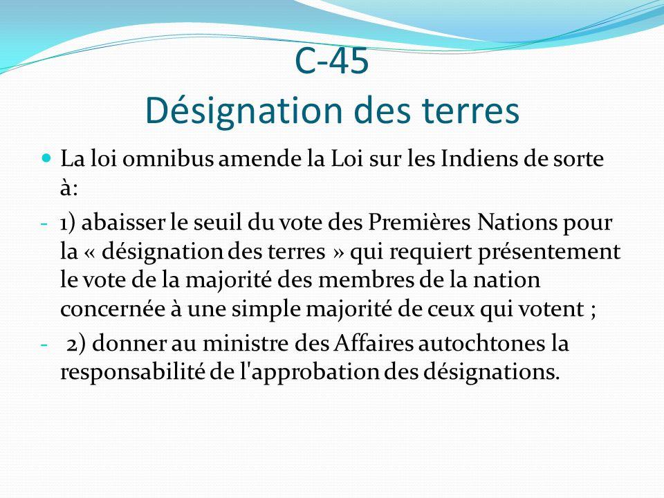 C-45 Désignation des terres La loi omnibus amende la Loi sur les Indiens de sorte à: - 1) abaisser le seuil du vote des Premières Nations pour la « désignation des terres » qui requiert présentement le vote de la majorité des membres de la nation concernée à une simple majorité de ceux qui votent ; - 2) donner au ministre des Affaires autochtones la responsabilité de l approbation des désignations.