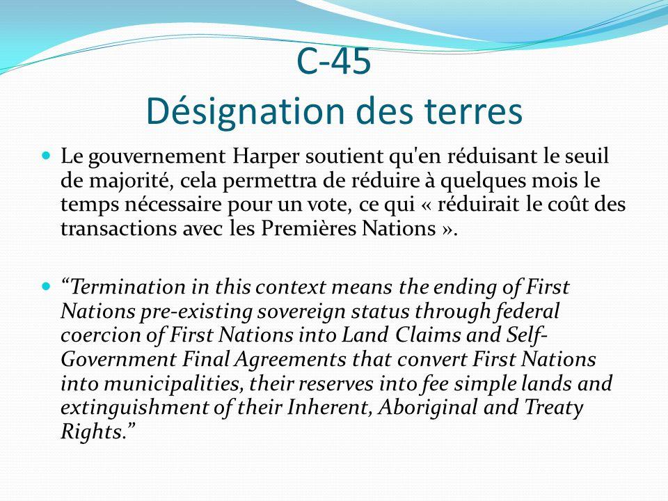 C-45 Désignation des terres Le gouvernement Harper soutient qu en réduisant le seuil de majorité, cela permettra de réduire à quelques mois le temps nécessaire pour un vote, ce qui « réduirait le coût des transactions avec les Premières Nations ».
