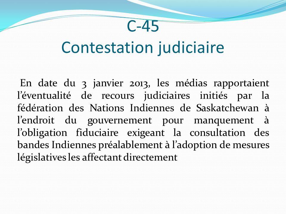 C-45 Contestation judiciaire En date du 3 janvier 2013, les médias rapportaient léventualité de recours judiciaires initiés par la fédération des Nations Indiennes de Saskatchewan à lendroit du gouvernement pour manquement à lobligation fiduciaire exigeant la consultation des bandes Indiennes préalablement à ladoption de mesures législatives les affectant directement