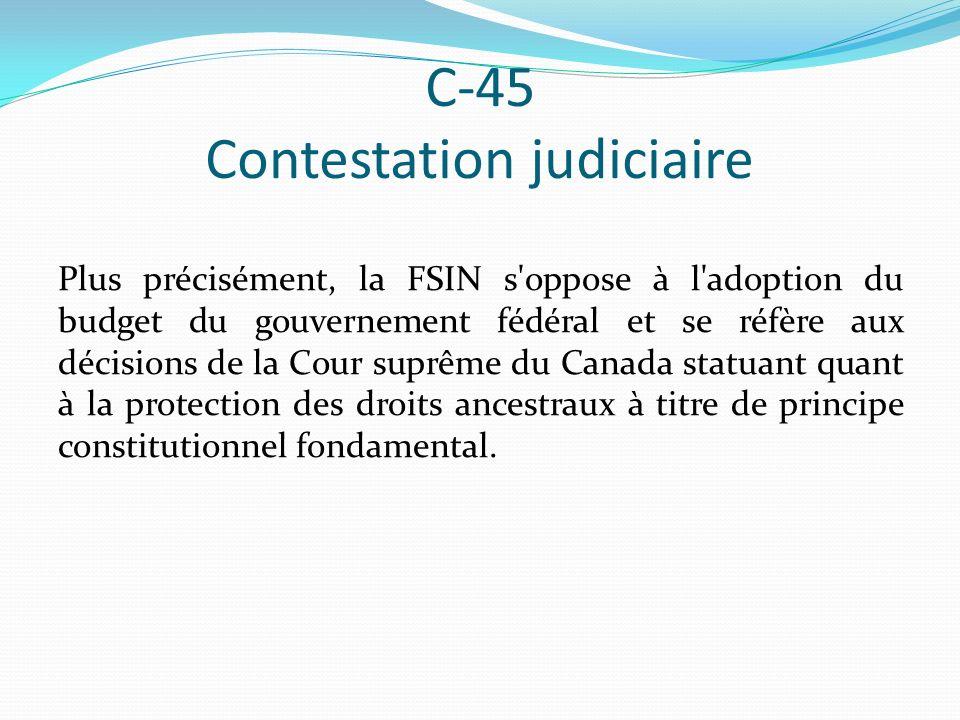 C-45 Contestation judiciaire Plus précisément, la FSIN s oppose à l adoption du budget du gouvernement fédéral et se réfère aux décisions de la Cour suprême du Canada statuant quant à la protection des droits ancestraux à titre de principe constitutionnel fondamental.