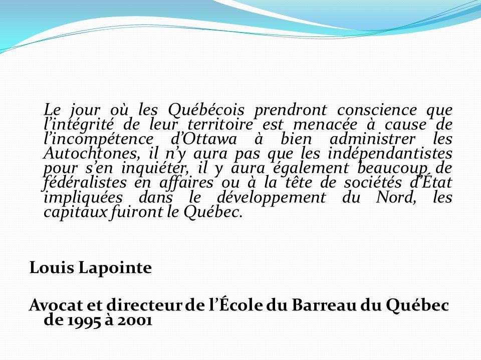 Le jour où les Québécois prendront conscience que lintégrité de leur territoire est menacée à cause de lincompétence dOttawa à bien administrer les Autochtones, il ny aura pas que les indépendantistes pour sen inquiéter, il y aura également beaucoup de fédéralistes en affaires ou à la tête de sociétés dÉtat impliquées dans le développement du Nord, les capitaux fuiront le Québec.