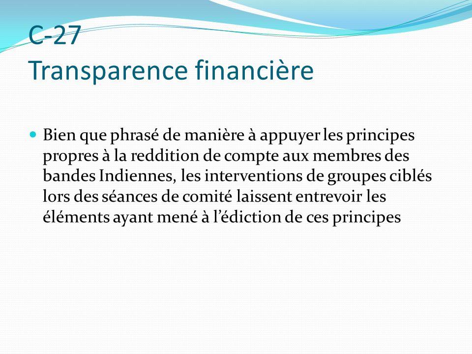 C-27 Transparence financière Bien que phrasé de manière à appuyer les principes propres à la reddition de compte aux membres des bandes Indiennes, les interventions de groupes ciblés lors des séances de comité laissent entrevoir les éléments ayant mené à lédiction de ces principes