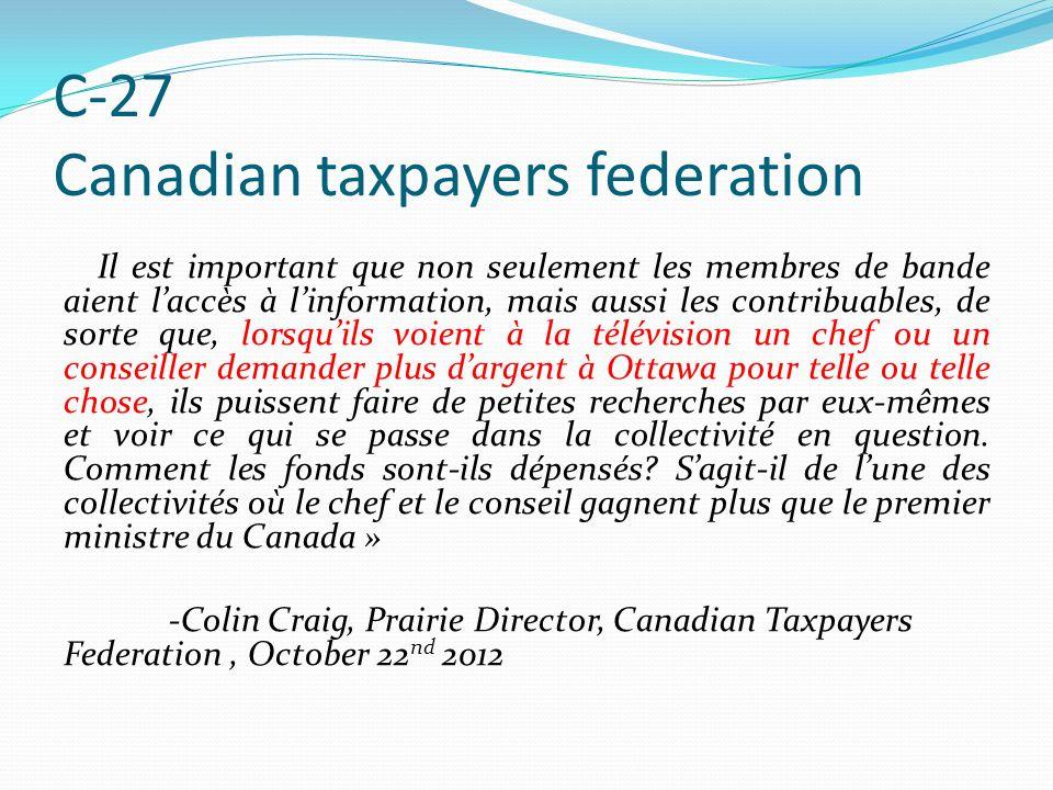 C-27 Canadian taxpayers federation Il est important que non seulement les membres de bande aient laccès à linformation, mais aussi les contribuables, de sorte que, lorsquils voient à la télévision un chef ou un conseiller demander plus dargent à Ottawa pour telle ou telle chose, ils puissent faire de petites recherches par eux-mêmes et voir ce qui se passe dans la collectivité en question.