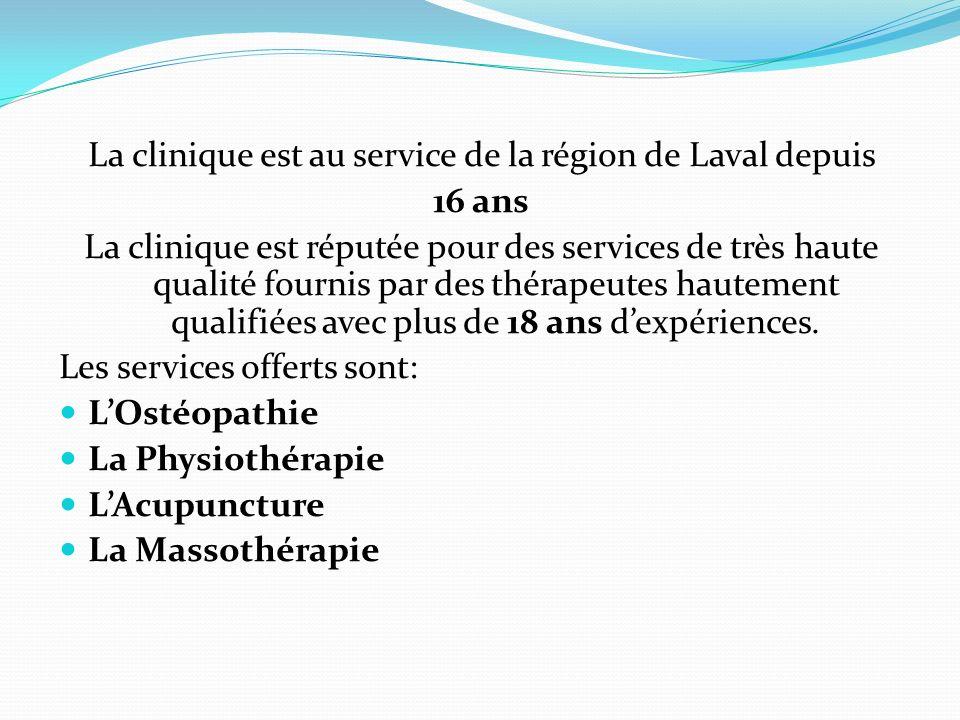 La clinique est au service de la région de Laval depuis 16 ans La clinique est réputée pour des services de très haute qualité fournis par des thérape