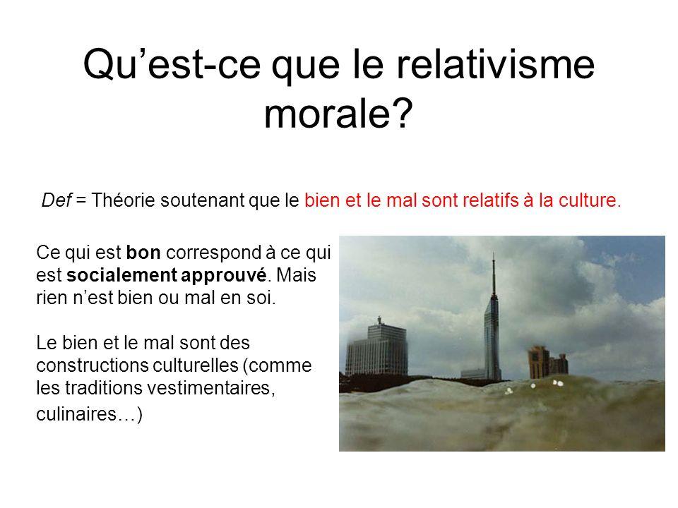 Quest-ce que le relativisme morale? Def = Théorie soutenant que le bien et le mal sont relatifs à la culture. Ce qui est bon correspond à ce qui est s
