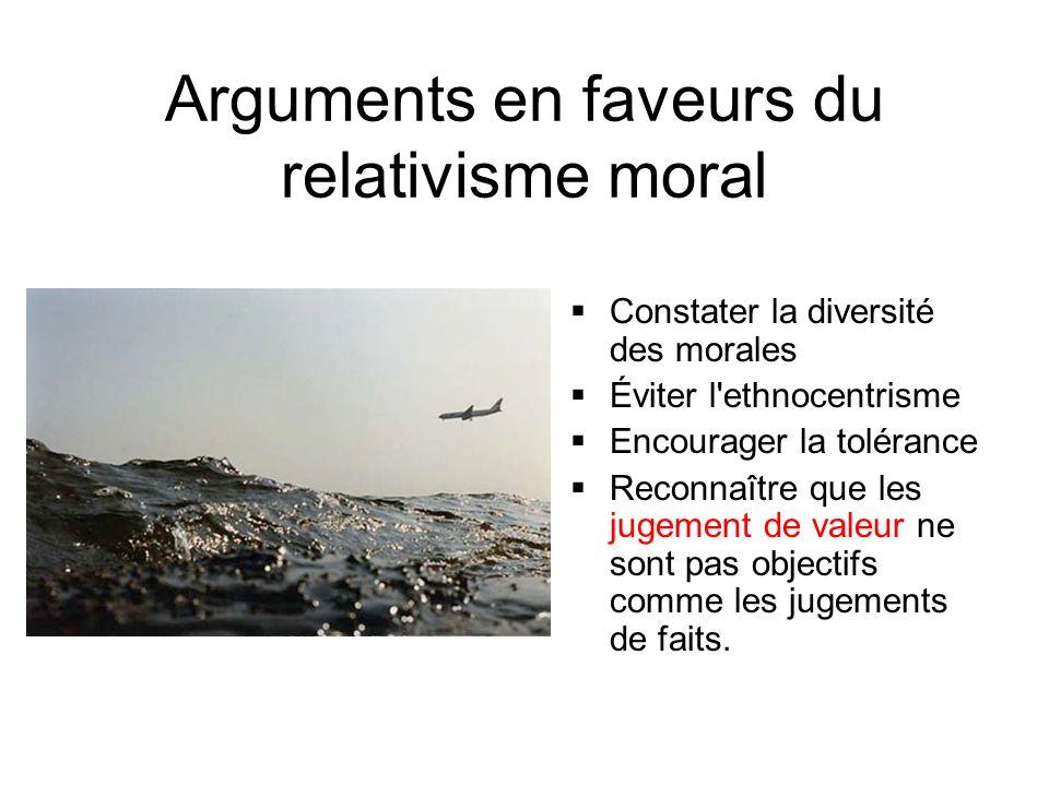 Arguments en faveurs du relativisme moral Constater la diversité des morales Éviter l'ethnocentrisme Encourager la tolérance Reconnaître que les jugem