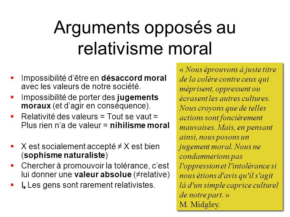 Arguments opposés au relativisme moral Impossibilité dêtre en désaccord moral avec les valeurs de notre société. Impossibilité de porter des jugements