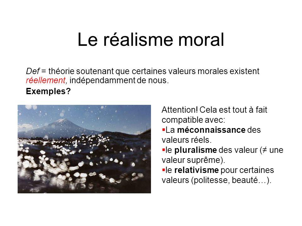 Le réalisme moral Def = théorie soutenant que certaines valeurs morales existent réellement, indépendamment de nous. Exemples? Attention! Cela est tou