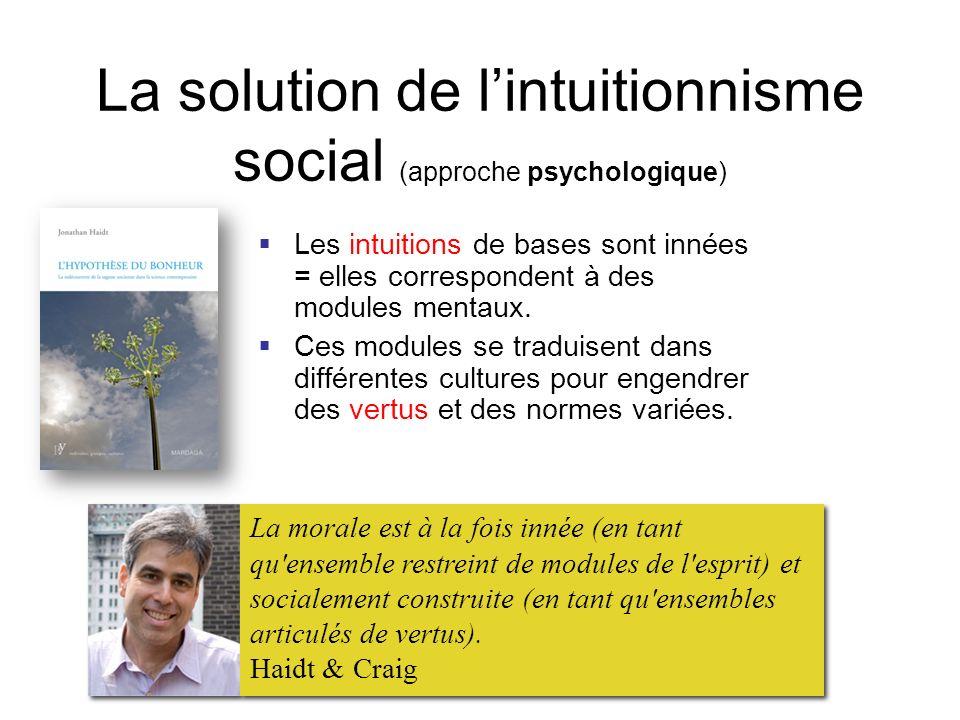 La solution de lintuitionnisme social (approche psychologique) Les intuitions de bases sont innées = elles correspondent à des modules mentaux. Ces mo