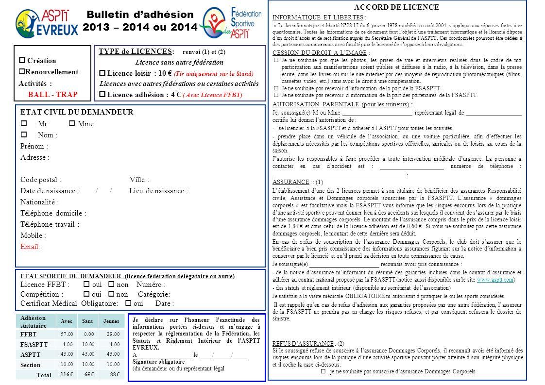 Bulletin dadhésion 2013 – 2014 ou 2014 Création Renouvellement Activités : BALL - TRAP ETAT CIVIL DU DEMANDEUR Mr Mme Nom : Prénom : Adresse : Code po