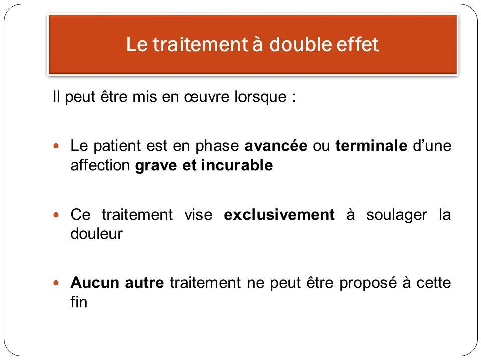 Le traitement à double effet Il peut être mis en œuvre lorsque : Le patient est en phase avancée ou terminale dune affection grave et incurable Ce traitement vise exclusivement à soulager la douleur Aucun autre traitement ne peut être proposé à cette fin